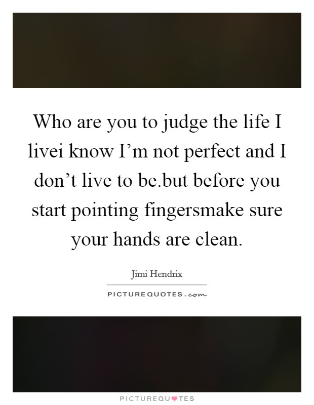 Who are you to judge the life I livei know I'm not perfect and I don't live to be.but before you start pointing fingersmake sure your hands are clean Picture Quote #1
