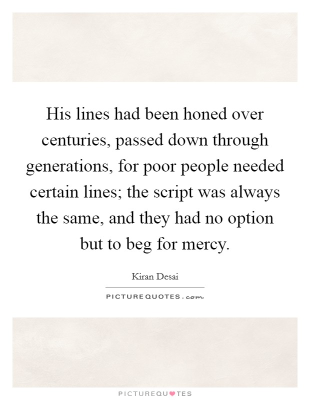 His lines had been honed over centuries, passed down through generations, for poor people needed certain lines; the script was always the same, and they had no option but to beg for mercy Picture Quote #1