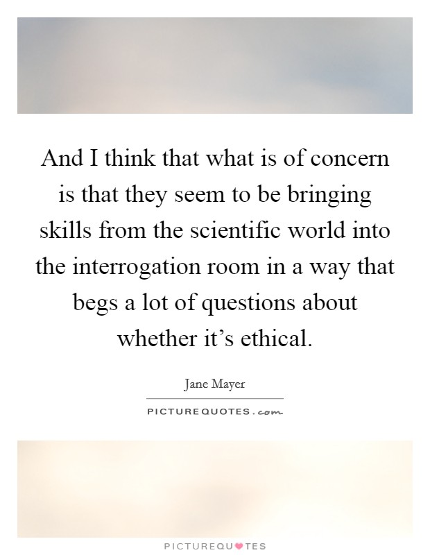 And I think that what is of concern is that they seem to be bringing skills from the scientific world into the interrogation room in a way that begs a lot of questions about whether it's ethical Picture Quote #1