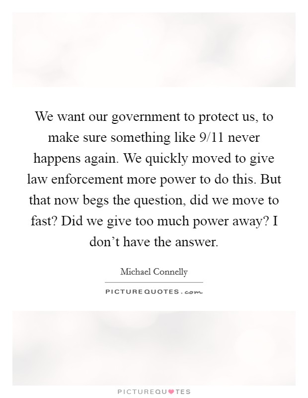 We want our government to protect us, to make sure something like 9/11 never happens again. We quickly moved to give law enforcement more power to do this. But that now begs the question, did we move to fast? Did we give too much power away? I don't have the answer Picture Quote #1