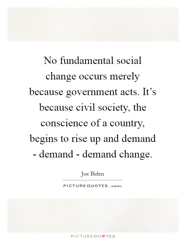 No fundamental social change occurs merely because government acts. It's because civil society, the conscience of a country, begins to rise up and demand - demand - demand change Picture Quote #1