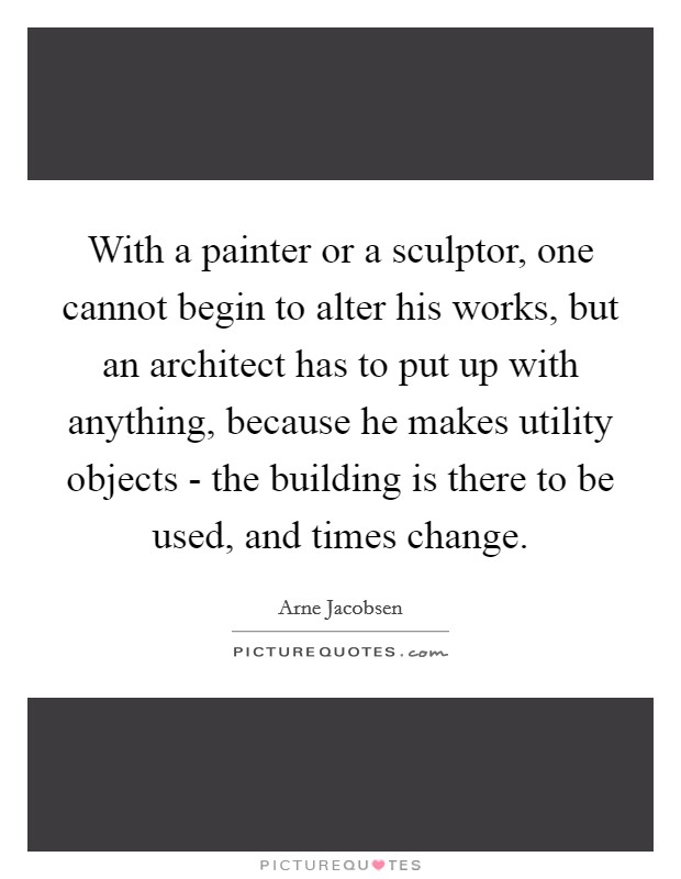 With a painter or a sculptor, one cannot begin to alter his works, but an architect has to put up with anything, because he makes utility objects - the building is there to be used, and times change Picture Quote #1