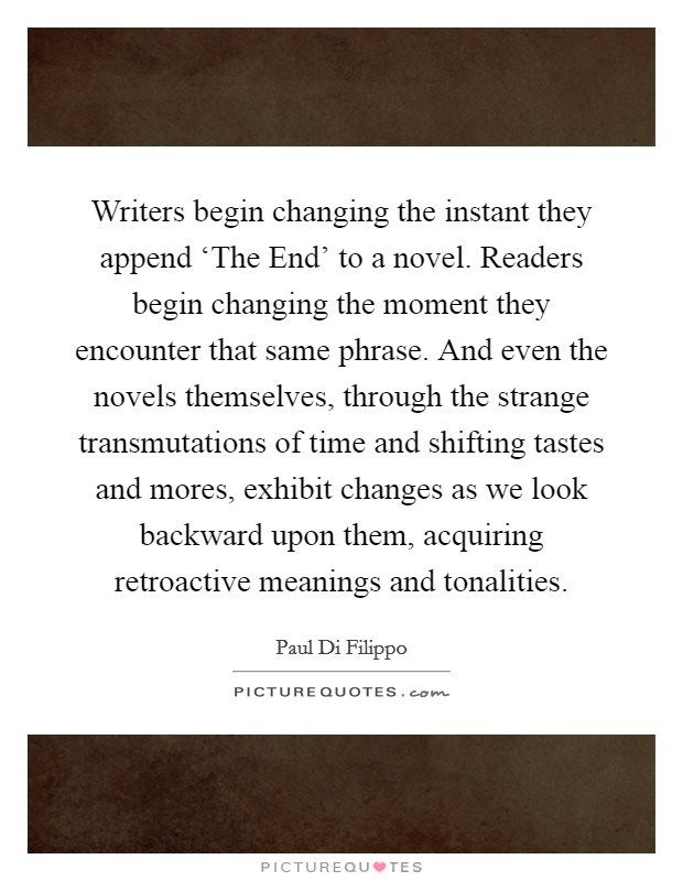 Writers begin changing the instant they append 'The End' to a novel. Readers begin changing the moment they encounter that same phrase. And even the novels themselves, through the strange transmutations of time and shifting tastes and mores, exhibit changes as we look backward upon them, acquiring retroactive meanings and tonalities Picture Quote #1