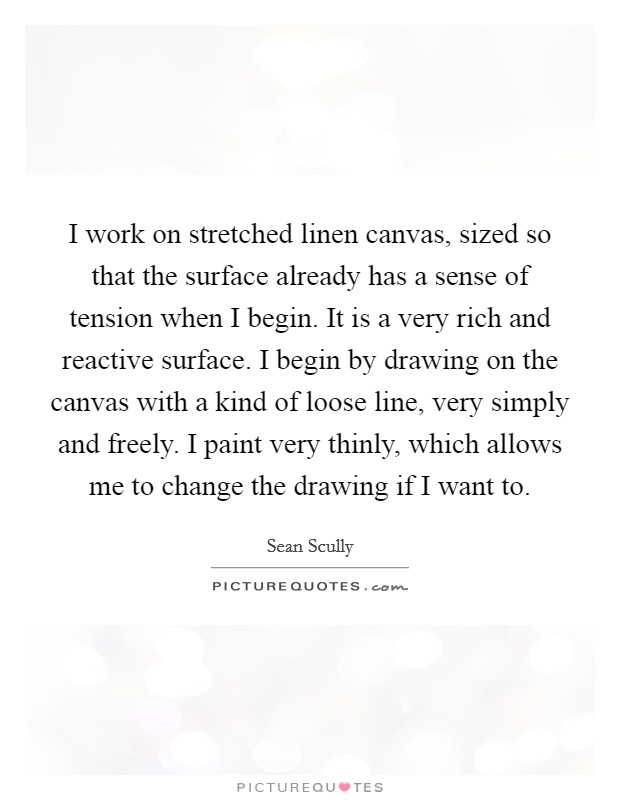 I work on stretched linen canvas, sized so that the surface already has a sense of tension when I begin. It is a very rich and reactive surface. I begin by drawing on the canvas with a kind of loose line, very simply and freely. I paint very thinly, which allows me to change the drawing if I want to. Picture Quote #1