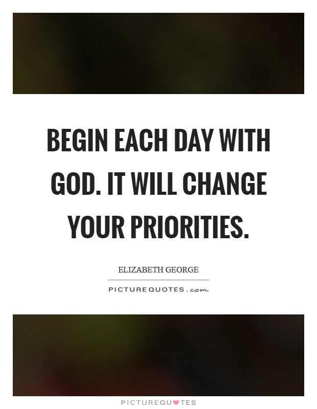 Begin each day with God. It will change your priorities Picture Quote #1