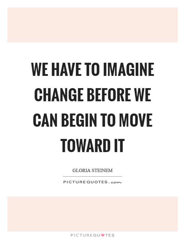We have to imagine change before we can begin to move toward it Picture Quote #1