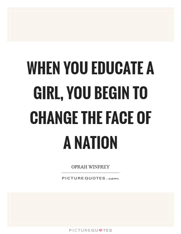 When you educate a girl, you begin to change the face of a nation Picture Quote #1