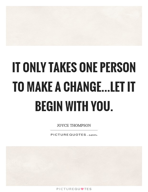 It only takes one person to make a change...Let it begin with you Picture Quote #1
