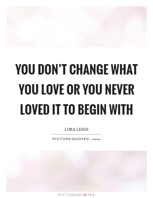 You don't change what you love or you never loved it to begin with Picture Quote #1