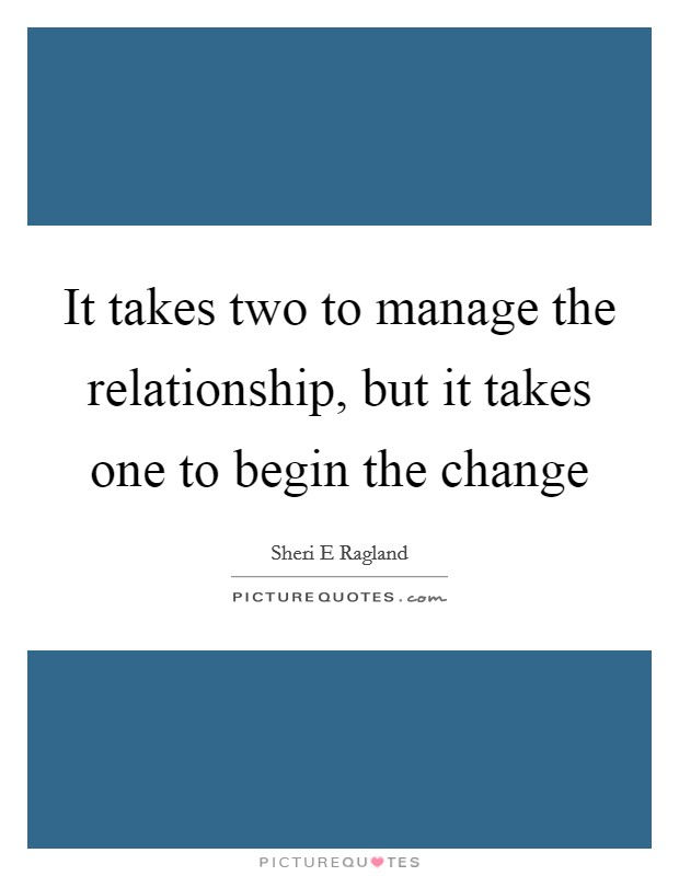 It takes two to manage the relationship, but it takes one to begin the change Picture Quote #1