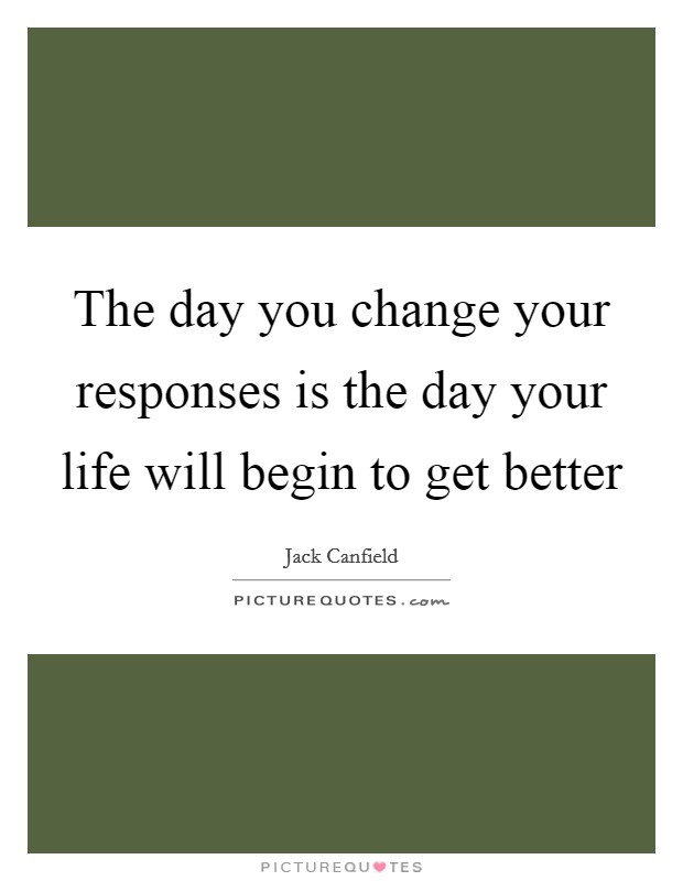 The day you change your responses is the day your life will begin to get better Picture Quote #1
