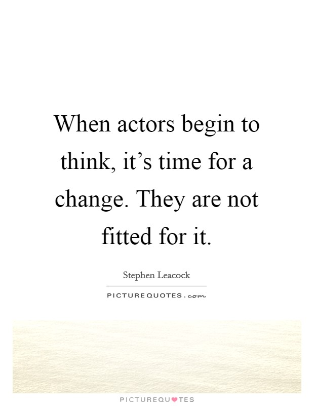 When actors begin to think, it's time for a change. They are not fitted for it Picture Quote #1