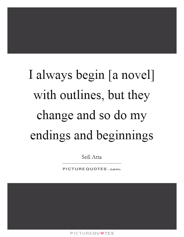 I always begin [a novel] with outlines, but they change and so do my endings and beginnings Picture Quote #1