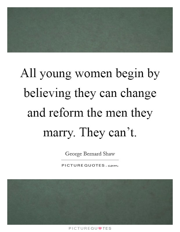 All young women begin by believing they can change and reform the men they marry. They can't. Picture Quote #1
