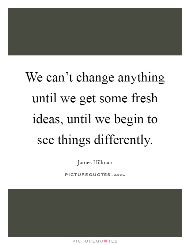 We can't change anything until we get some fresh ideas, until we begin to see things differently Picture Quote #1