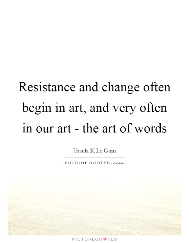 Resistance and change often begin in art, and very often in our art - the art of words Picture Quote #1