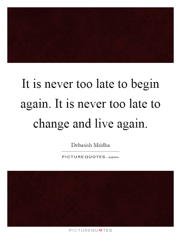 It is never too late to begin again. It is never too late to change and live again Picture Quote #1