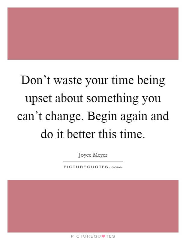 Don't waste your time being upset about something you can't change. Begin again and do it better this time Picture Quote #1