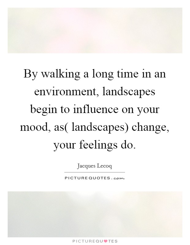 By walking a long time in an environment, landscapes begin to influence on your mood, as( landscapes) change, your feelings do Picture Quote #1