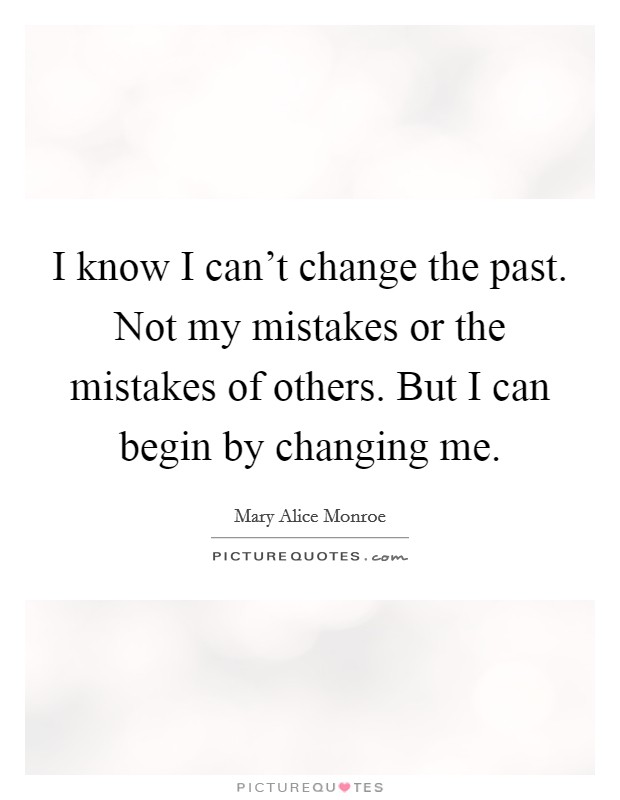 I know I can't change the past. Not my mistakes or the mistakes of others. But I can begin by changing me. Picture Quote #1