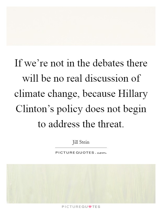 If we're not in the debates there will be no real discussion of climate change, because Hillary Clinton's policy does not begin to address the threat. Picture Quote #1