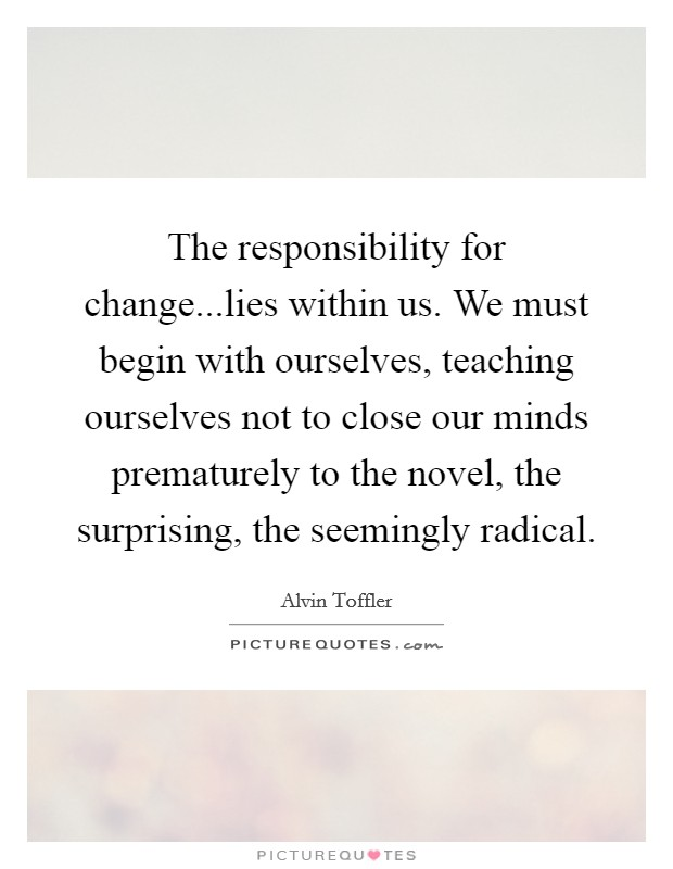The responsibility for change...lies within us. We must begin with ourselves, teaching ourselves not to close our minds prematurely to the novel, the surprising, the seemingly radical Picture Quote #1