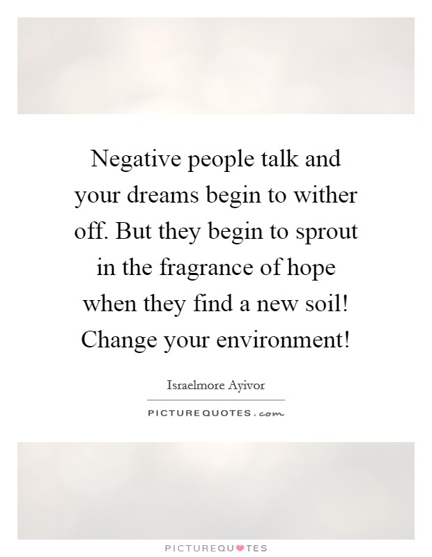 Negative people talk and your dreams begin to wither off. But they begin to sprout in the fragrance of hope when they find a new soil! Change your environment! Picture Quote #1