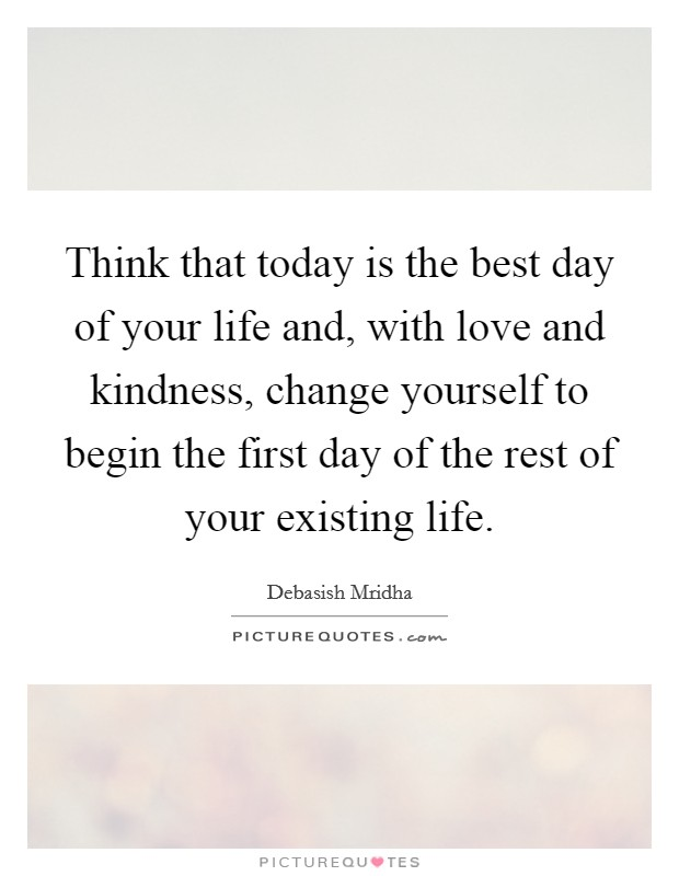 Think that today is the best day of your life and, with love and kindness, change yourself to begin the first day of the rest of your existing life Picture Quote #1