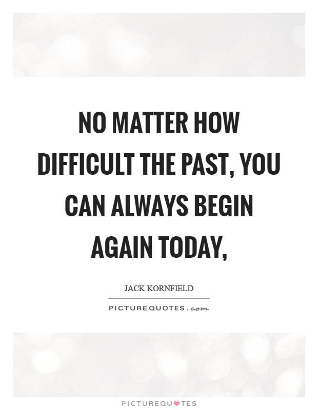 No matter how difficult the past, you can always begin again today, Picture Quote #1