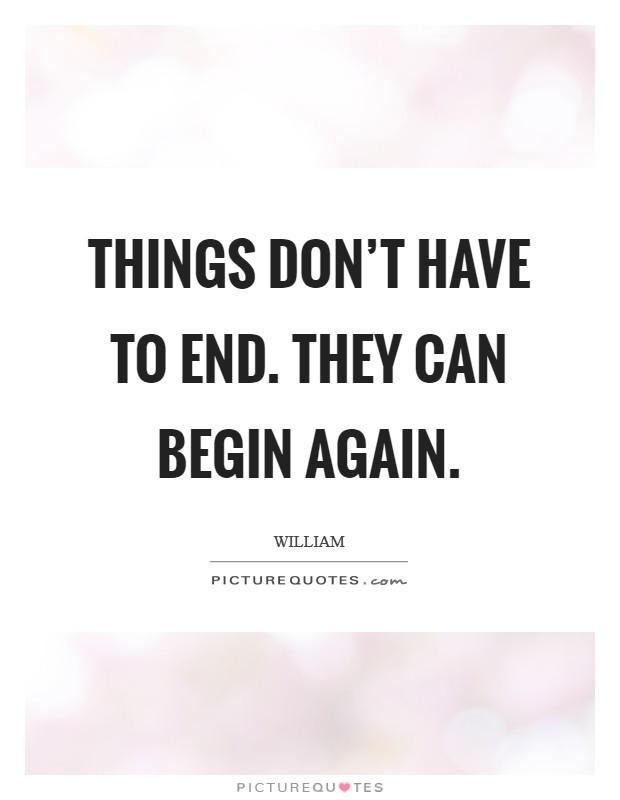 Things don't have to end. They can begin again Picture Quote #1