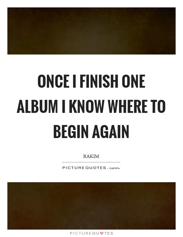 Once I finish one album I know where to begin again Picture Quote #1