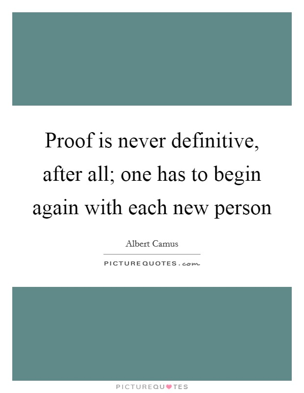 Proof is never definitive, after all; one has to begin again with each new person Picture Quote #1
