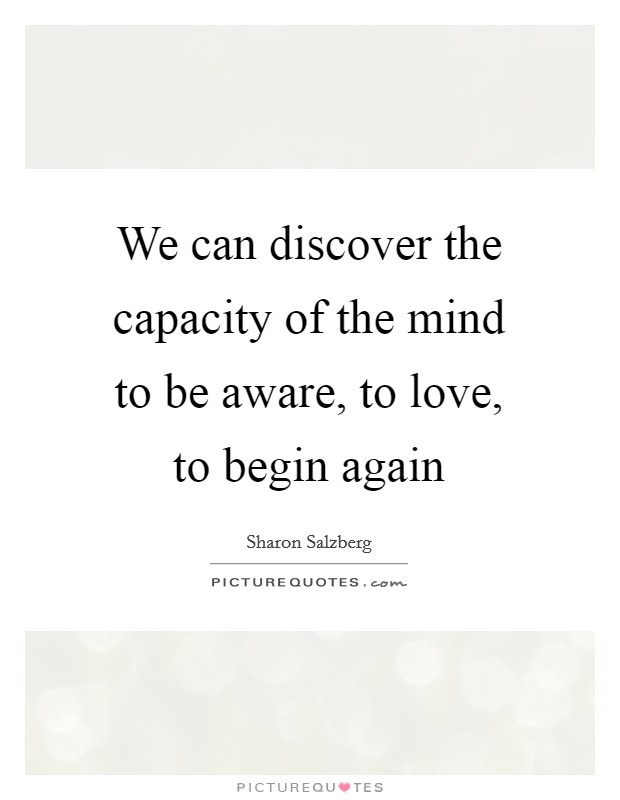 We can discover the capacity of the mind to be aware, to love, to begin again Picture Quote #1