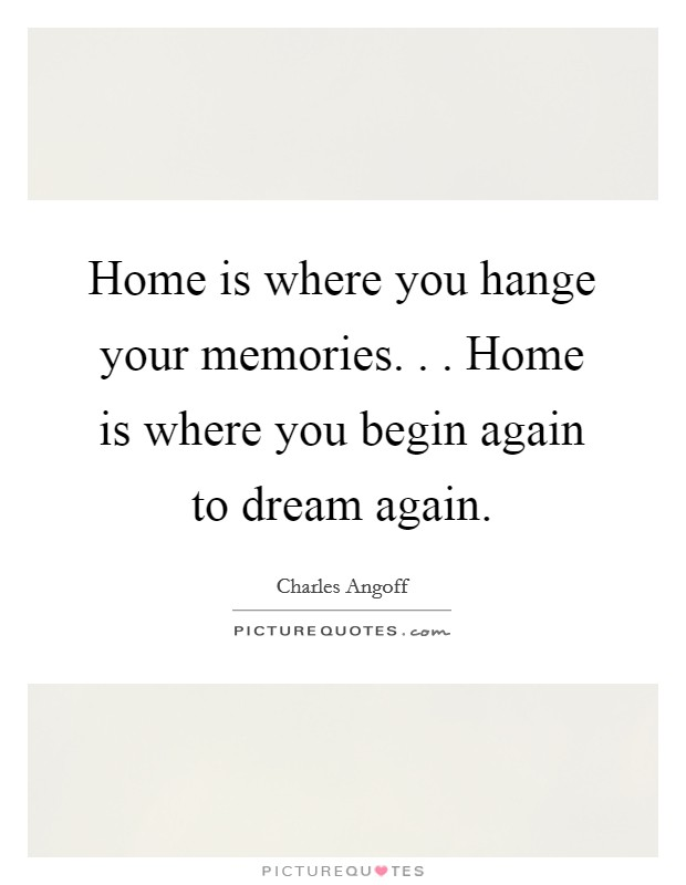 Home is where you hange your memories. . . Home is where you begin again to dream again Picture Quote #1