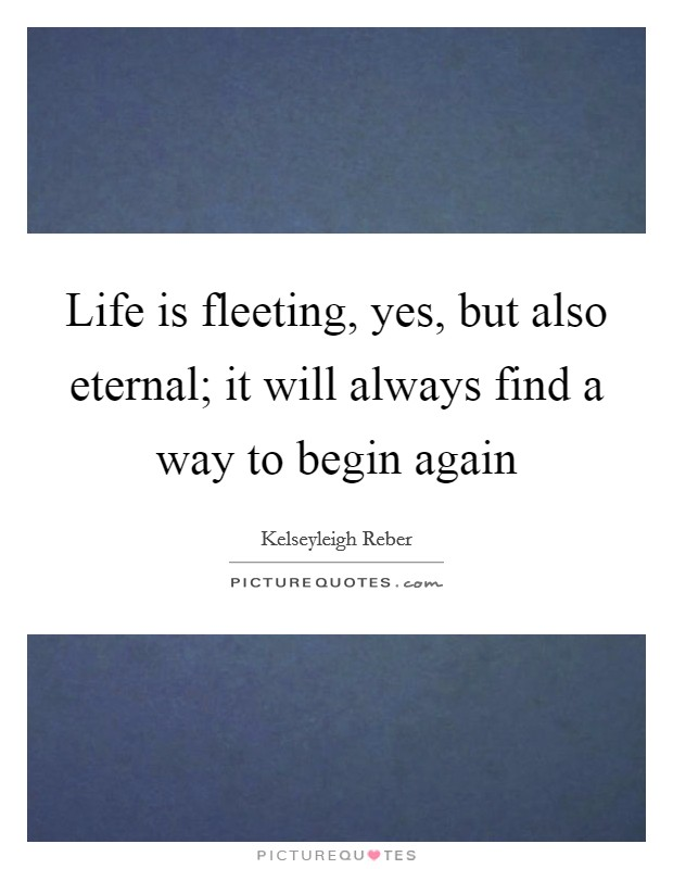 Life is fleeting, yes, but also eternal; it will always find a way to begin again Picture Quote #1