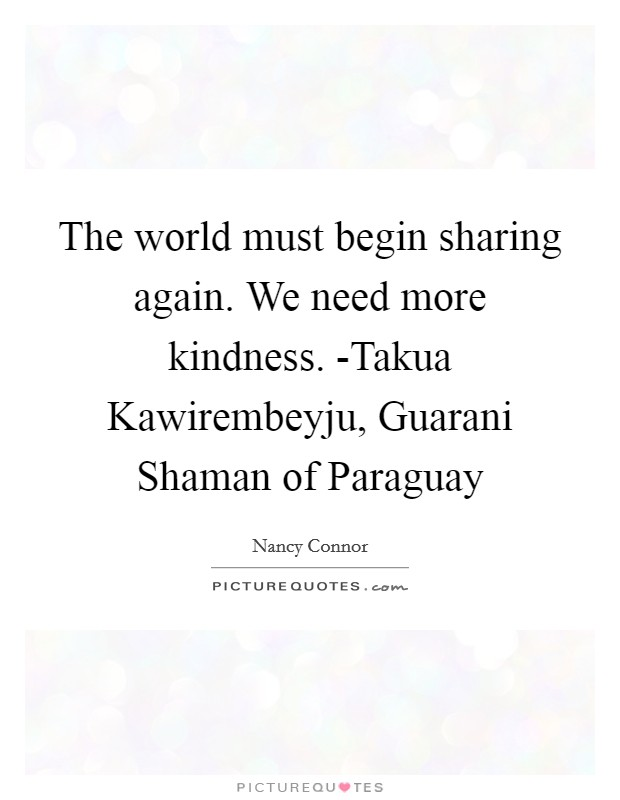 The world must begin sharing again. We need more kindness. -Takua Kawirembeyju, Guarani Shaman of Paraguay Picture Quote #1
