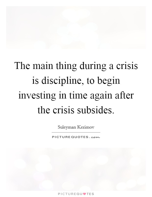 The main thing during a crisis is discipline, to begin investing in time again after the crisis subsides Picture Quote #1