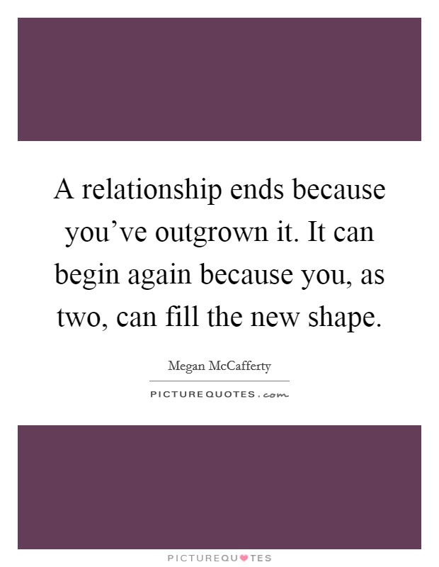 A relationship ends because you've outgrown it. It can begin again because you, as two, can fill the new shape Picture Quote #1
