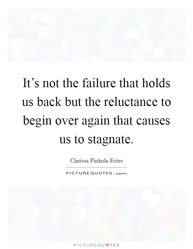 It's not the failure that holds us back but the reluctance to begin over again that causes us to stagnate Picture Quote #1
