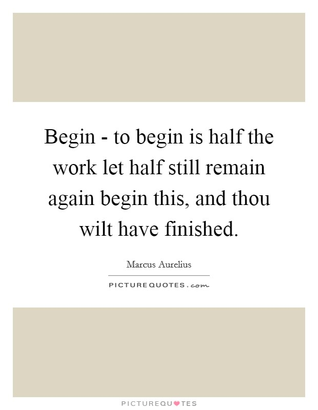 Begin - to begin is half the work let half still remain again begin this, and thou wilt have finished Picture Quote #1