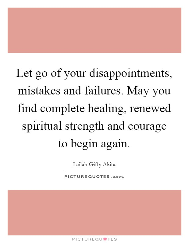 Let go of your disappointments, mistakes and failures. May you find complete healing, renewed spiritual strength and courage to begin again Picture Quote #1