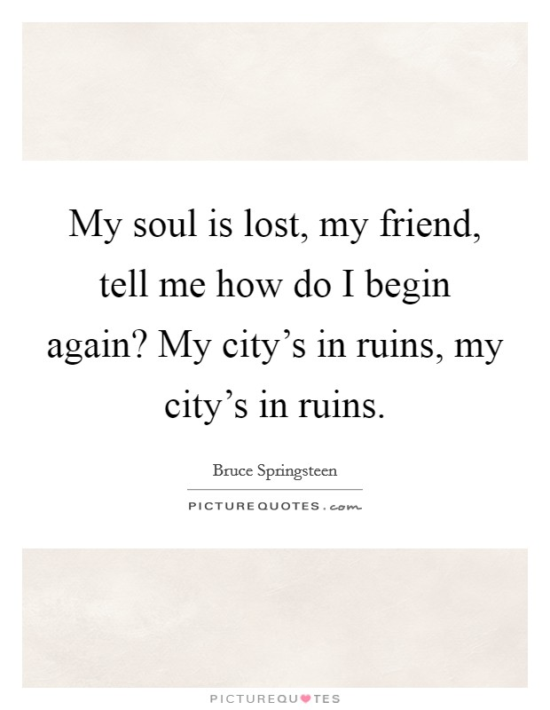 My soul is lost, my friend, tell me how do I begin again? My city's in ruins, my city's in ruins Picture Quote #1