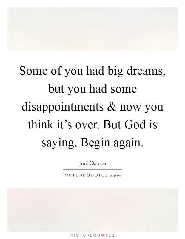 Some of you had big dreams, but you had some disappointments and now you think it's over. But God is saying, Begin again Picture Quote #1