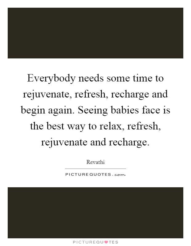 Everybody needs some time to rejuvenate, refresh, recharge and begin again. Seeing babies face is the best way to relax, refresh, rejuvenate and recharge Picture Quote #1