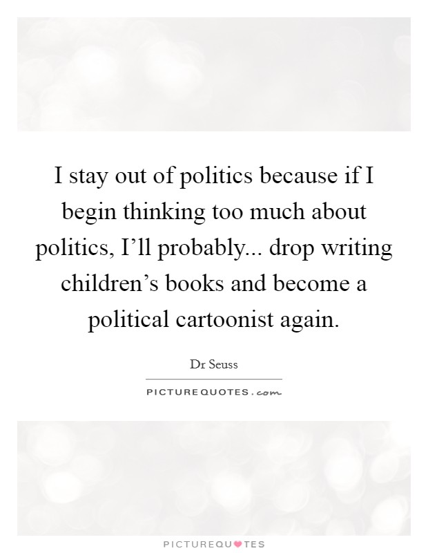 I stay out of politics because if I begin thinking too much about politics, I'll probably... drop writing children's books and become a political cartoonist again Picture Quote #1