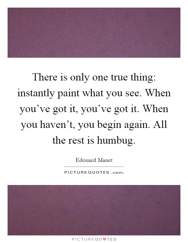 There is only one true thing: instantly paint what you see. When you've got it, you've got it. When you haven't, you begin again. All the rest is humbug Picture Quote #1