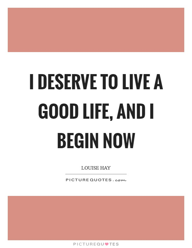 I deserve to live a good life, and I begin now Picture Quote #1