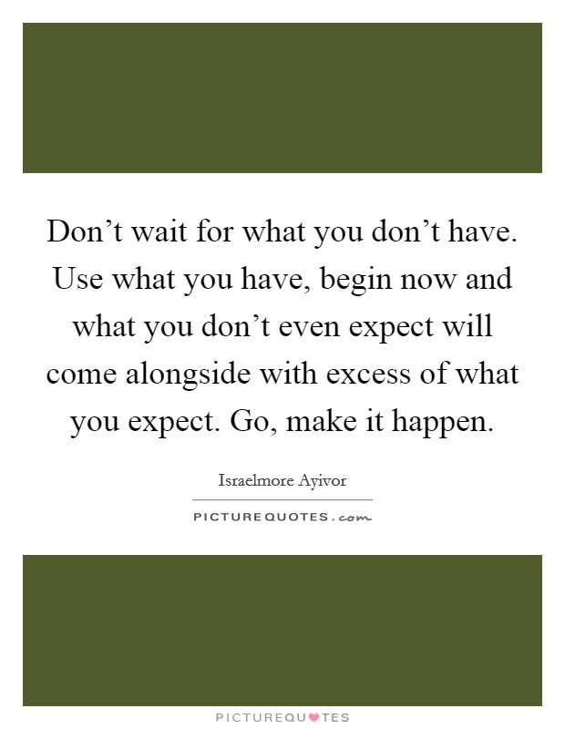 Don't wait for what you don't have. Use what you have, begin now and what you don't even expect will come alongside with excess of what you expect. Go, make it happen Picture Quote #1