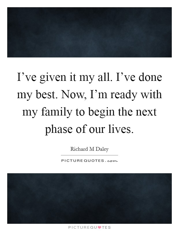 I've given it my all. I've done my best. Now, I'm ready with my family to begin the next phase of our lives Picture Quote #1