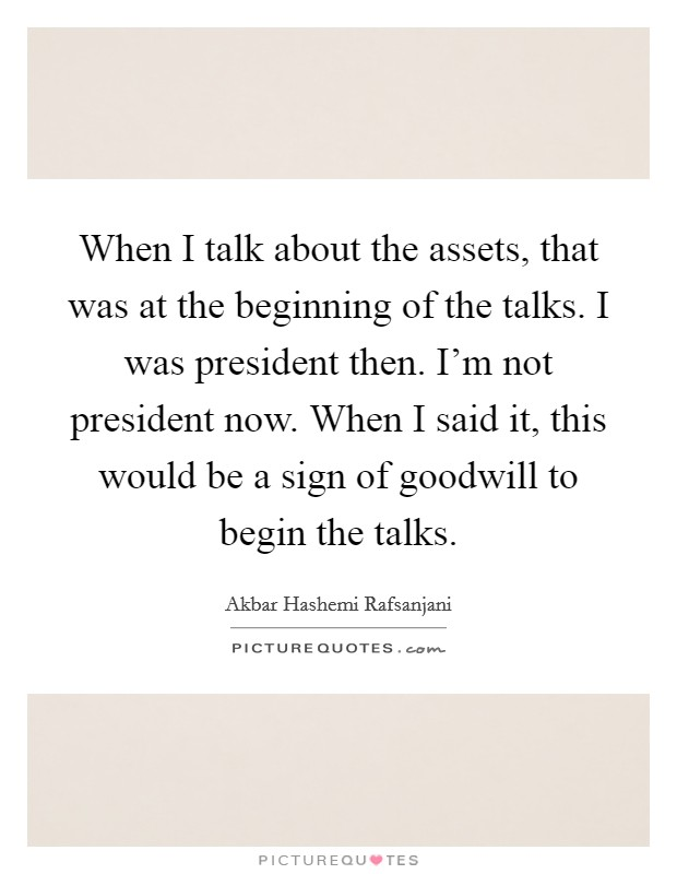 When I talk about the assets, that was at the beginning of the talks. I was president then. I'm not president now. When I said it, this would be a sign of goodwill to begin the talks Picture Quote #1